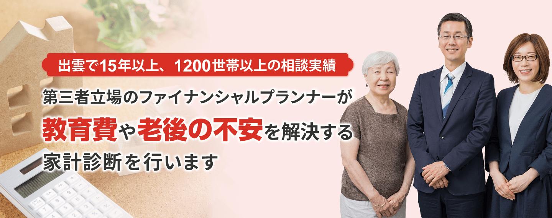 出雲で15年以上、毎年400世帯以上の相談実績 第三者の立場のファイナンシャルプランナーが、 教育費や老後の不安を解決する家計診断を行います